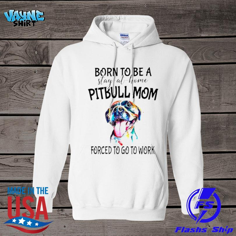 Born to be a stay at home Pitbull Mom forced to go to work s Hoodied