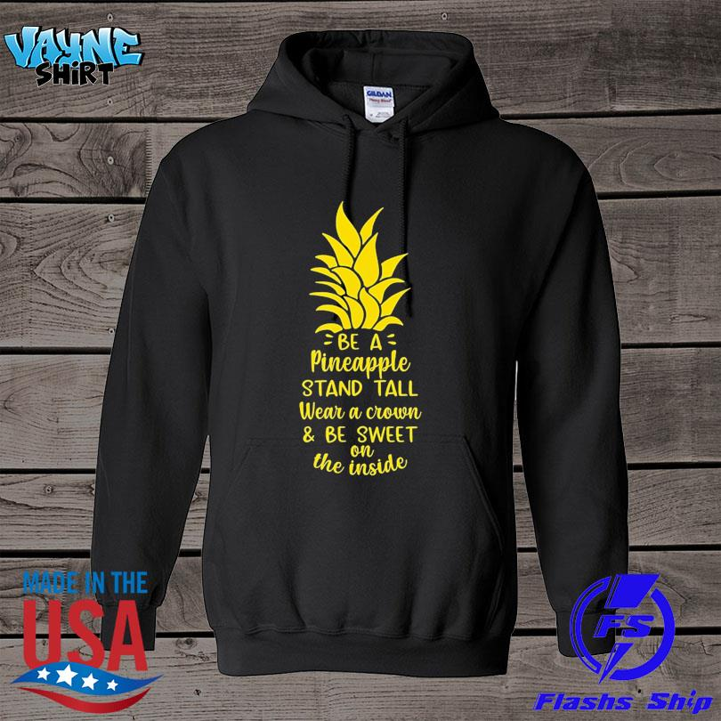 Official Be a pineapple stand tall wear a crown be sweet on inside s hoodie