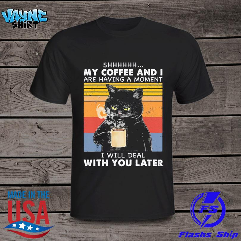 Official Black cat shhh my coffee and I are having a moment I will deal with you later vintage shirt
