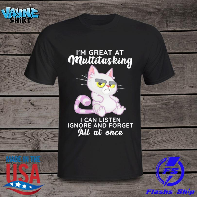 Official Cat Im great at multitasking I can listen ignore and forget all at one shirt