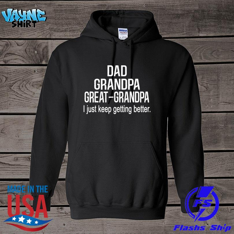 Official Dad grandpa great grandpa just keep getting better s hoodie