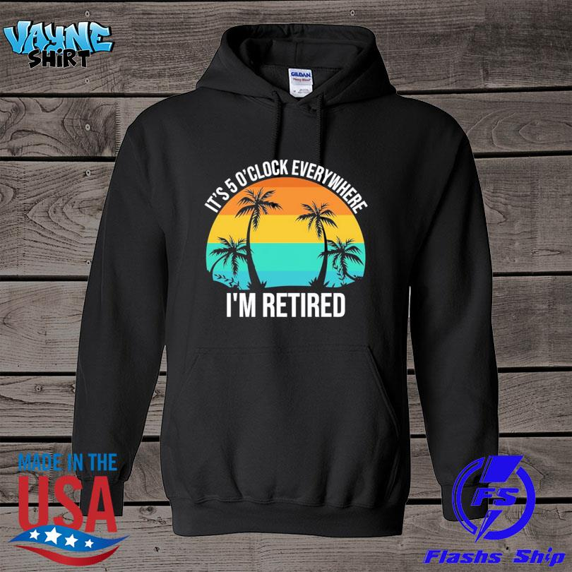 Official It's 5 o'clock everywhere I'm retired vintage s hoodie