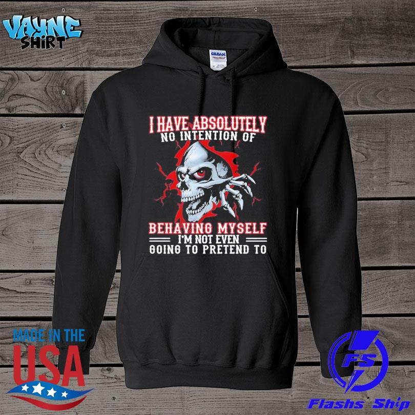 Official Skull I have absolutely no intention of behaving myself I'm not even going to pretend to s hoodie