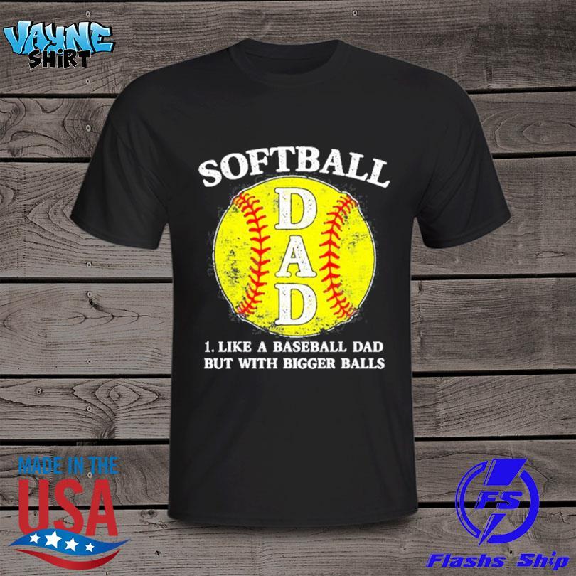 Official Softball dad like a baseball but with bigger balls shirt