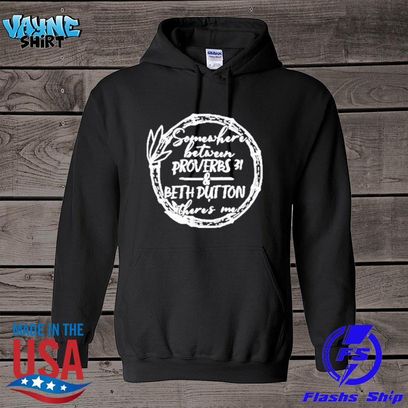 Official Somewhere between proverbs 31 and beth dutton there's me s hoodie