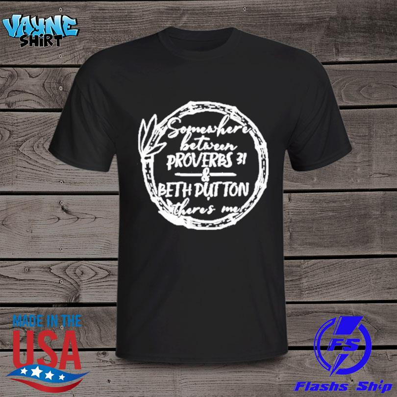 Official Somewhere between proverbs 31 and beth dutton there's me shirt
