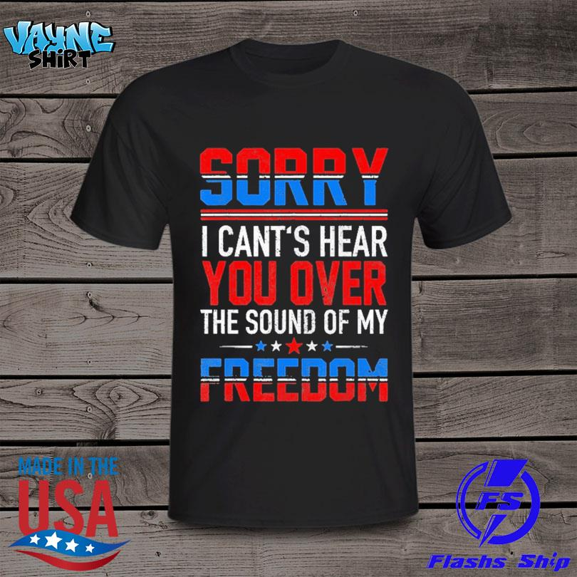 Official Sorry I can't hear you over the sound of my freedom july 4th shirt