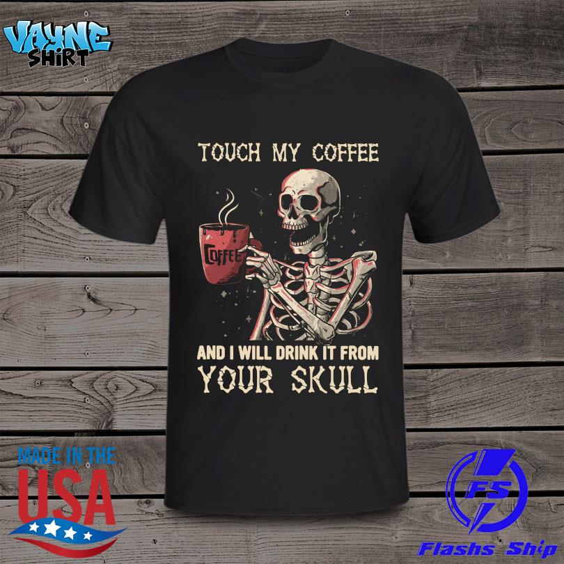 Official Touch my coffee and I will drink it from your skull shirt