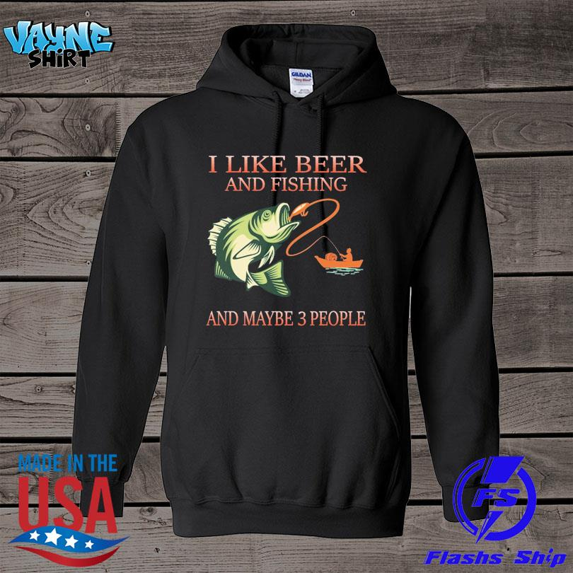 I like beer and fishing and maybe 3 people s hoodie