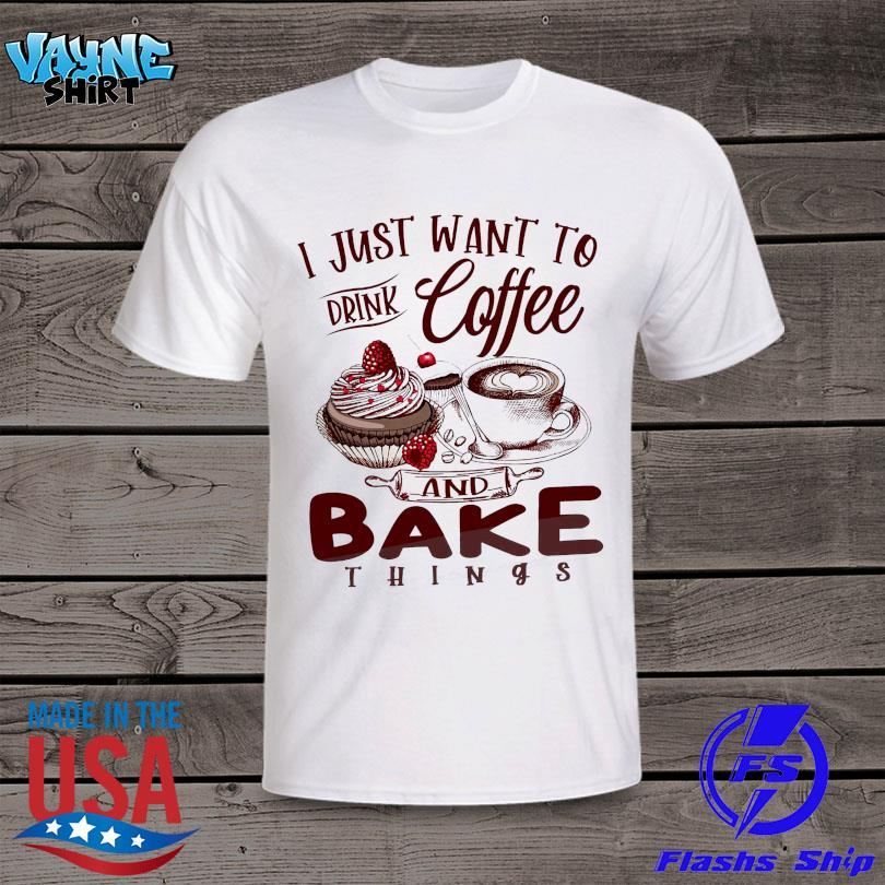Official I just want to drink coffee and bake things shirt