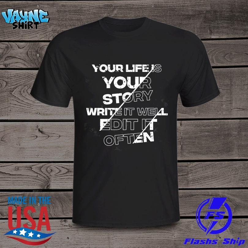 Your life is your story write it well edit it often shirt