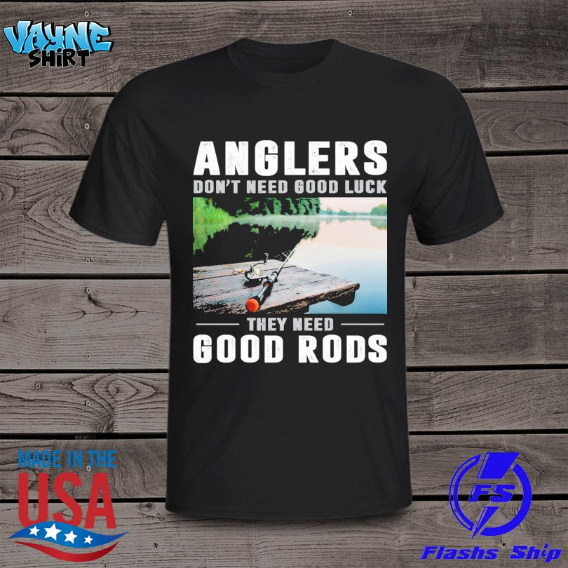 Anglers don't need good luck they need good rods shirt