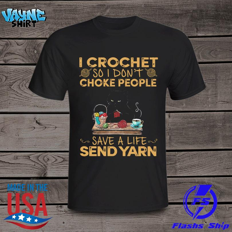 Black Cat I Crochet So I Don't Choke People Save A Life Send Yarn 2021 Shirt
