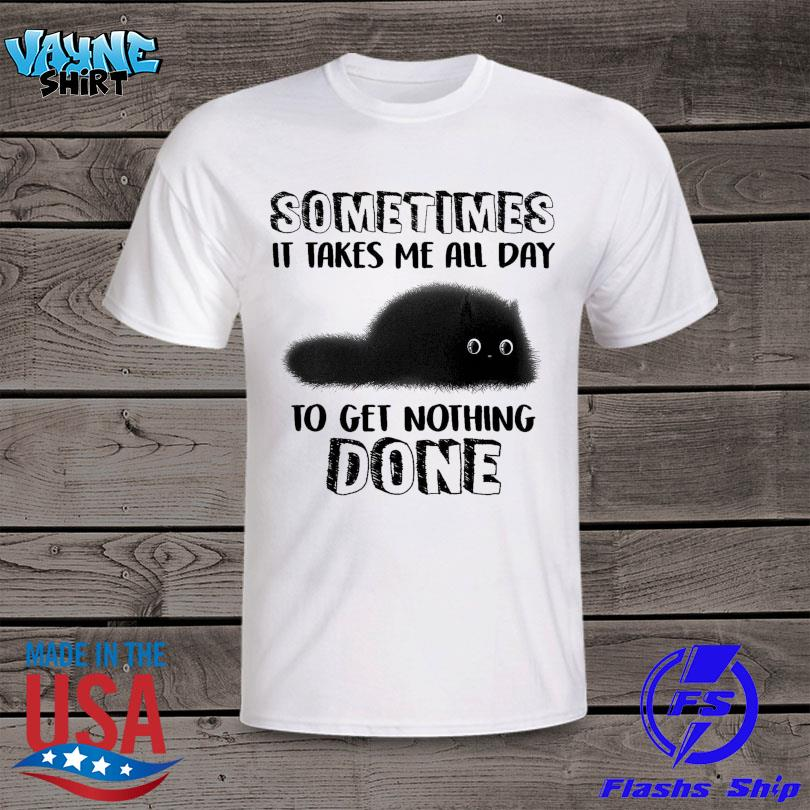 Black Cat sometimes it takes me all day to get nothing done shirt