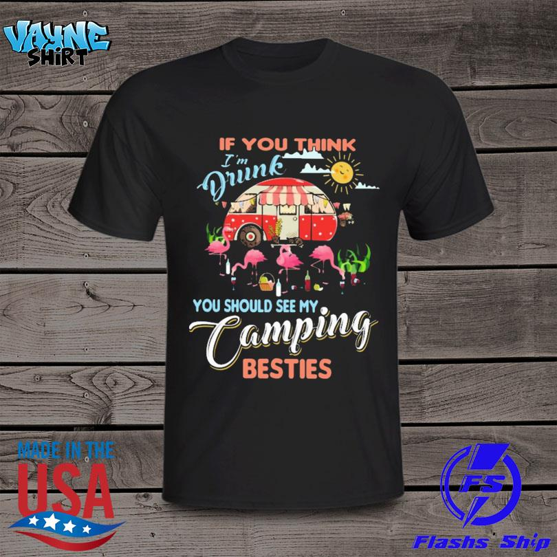 Camping Flamingo If You Think I'm Drunk You Should See My Camping Besties Shirt