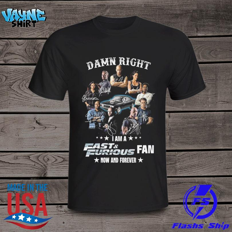 Damn right I am a Fast and Furious Fan now and forever signatures shirt