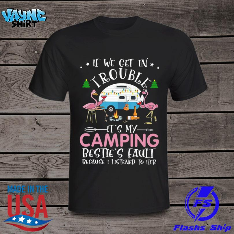 Flamingo Drinking Wine If We Get In Trouble It's Camping Besties Fault Because I Listened To Her Shirt