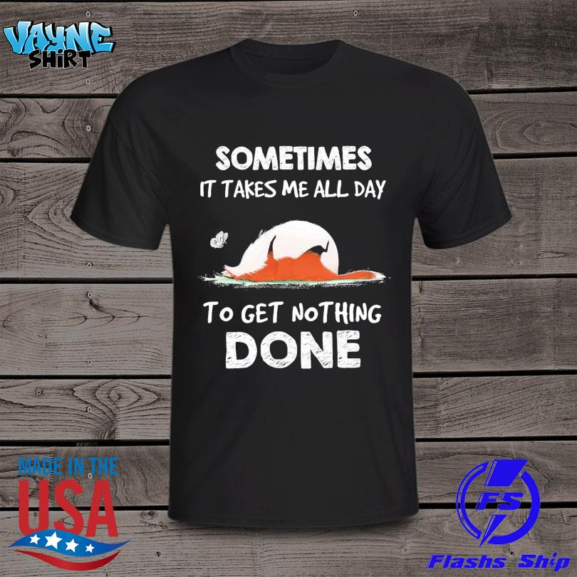 Fox sometimes it take me all day to get nothing done shirt