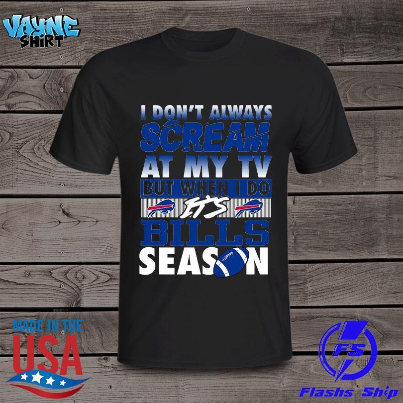 I don't always scream at my TV but when I do it's Bills season shirt