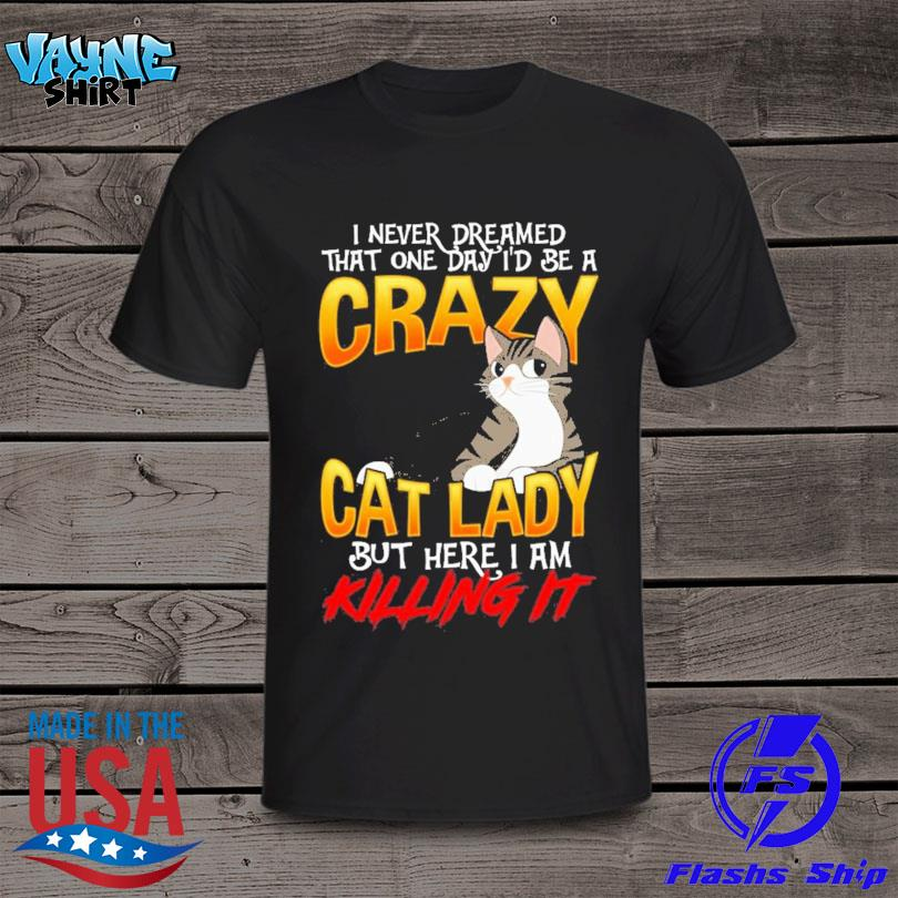 I never dreamed that one day I'd be a crazy cat lady but here I am killing it shirt
