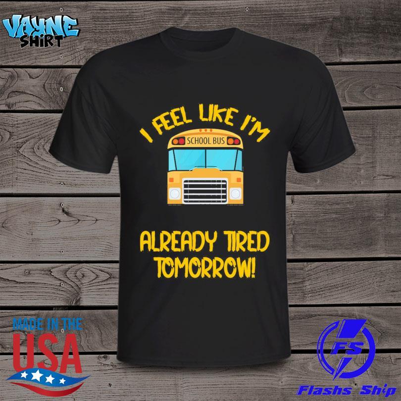 School Bus I feel like I'm already tired Tomorrow shirt