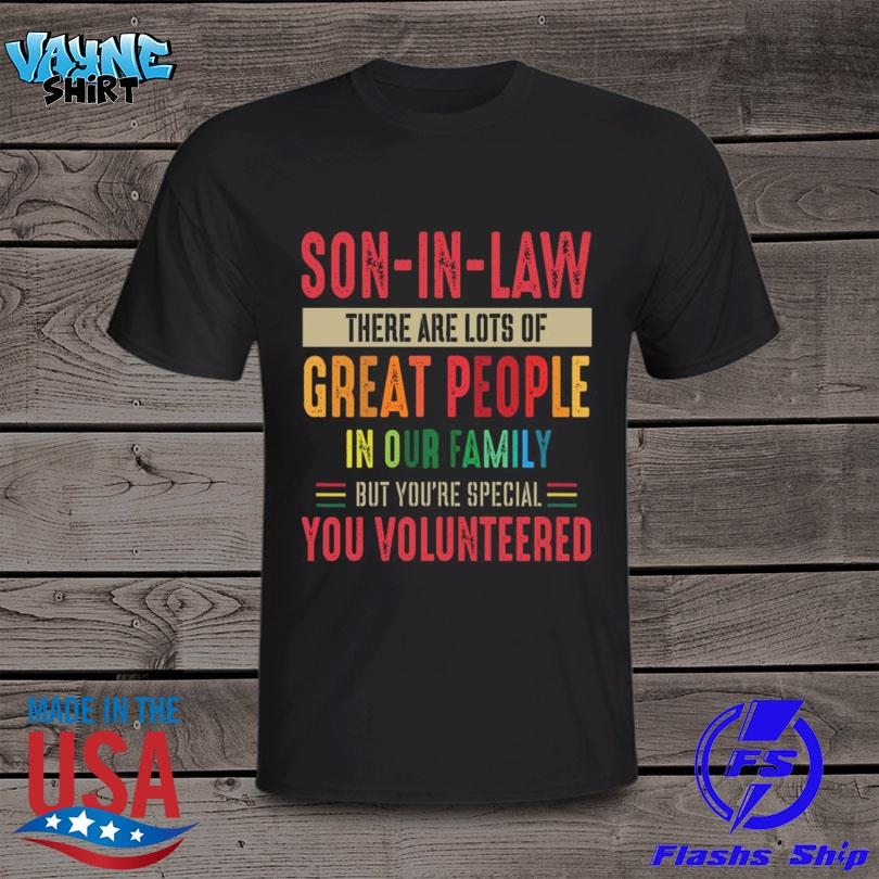 Son-in-law There Are Lots Of Great People In Our Family But You're Special You Volunteered Shirt