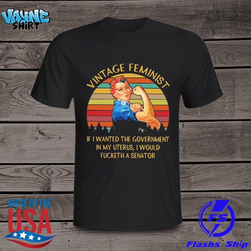 Strong women vintage feminist if I wanted the government in my uterus I would fucketh a senator vintage shirt