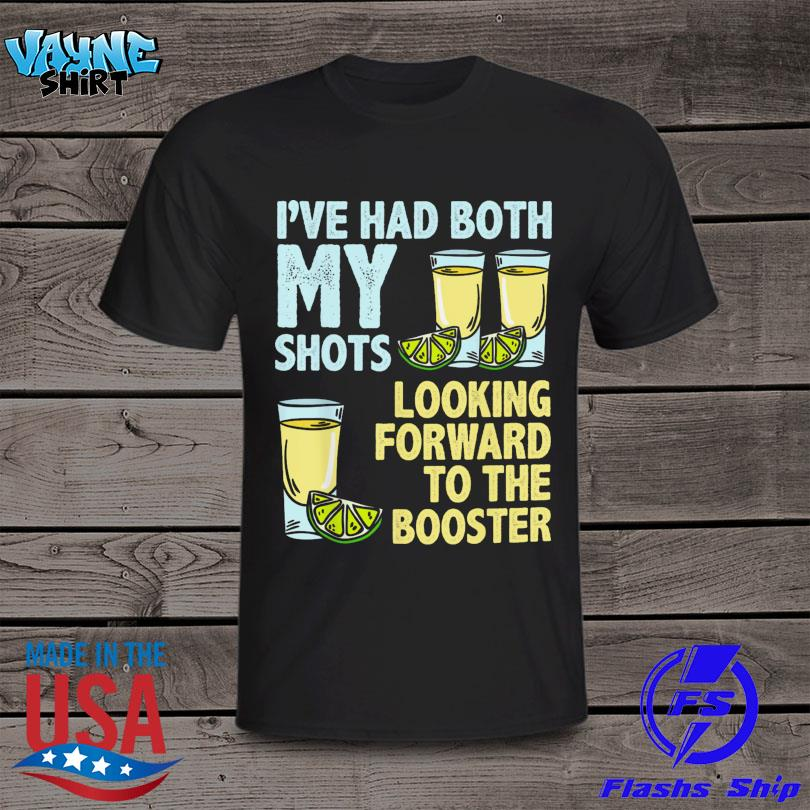 Tequila I've Had Both My Shots Looking Forward To The Booster Shirt