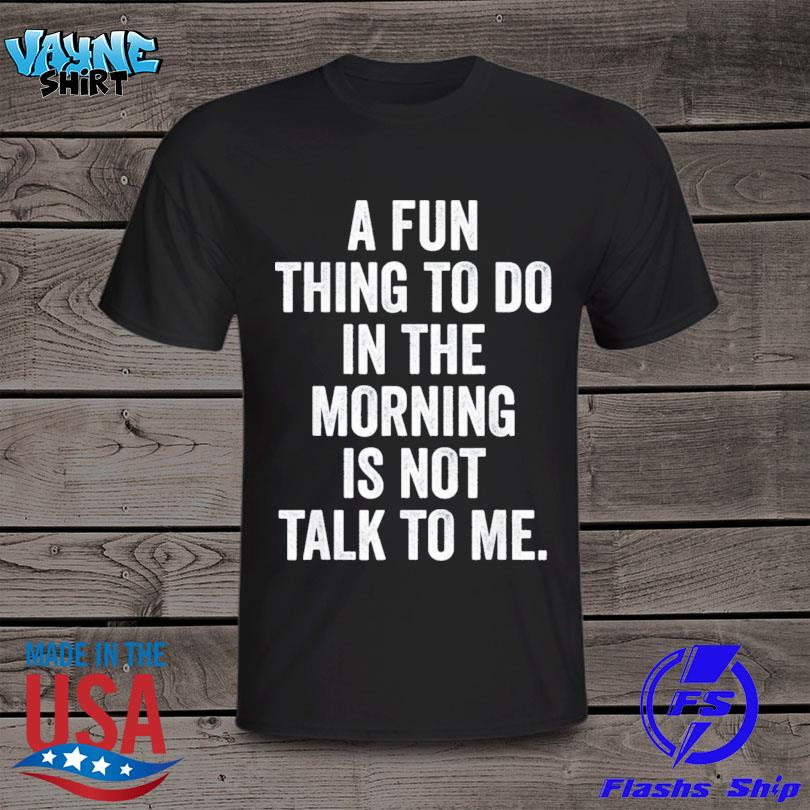 Thing to do in the morning is not talk to me shirt