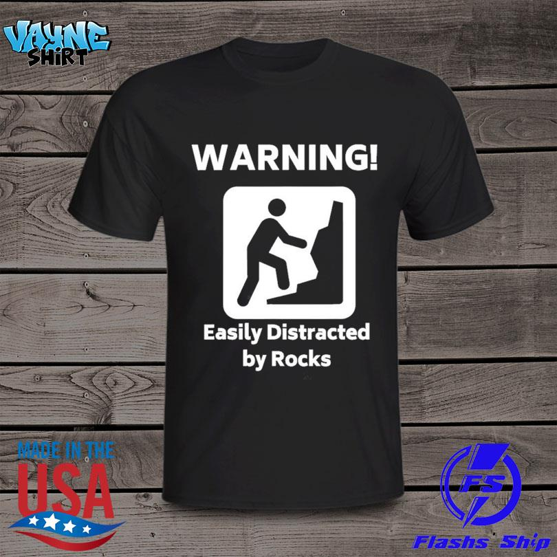 Warning easily distracted by rocks shirt
